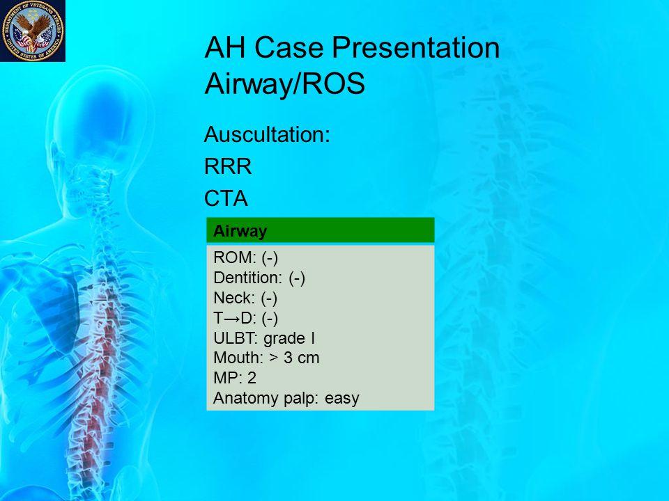 AH Case Presentation Airway/ROS Auscultation: RRR CTA Airway ROM: (-) Dentition: (-) Neck: (-) T→D: (-) ULBT: grade I Mouth: > 3 cm MP: 2 Anatomy palp