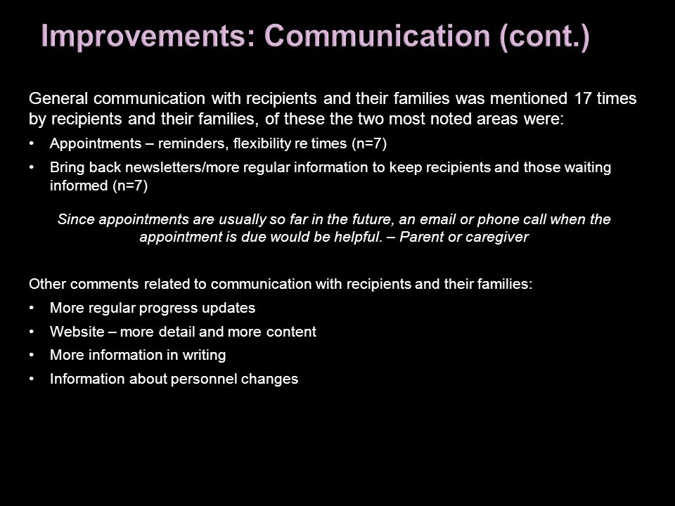 General communication with recipients and their families was mentioned 17 times by recipients and their families, of these the two most noted areas we