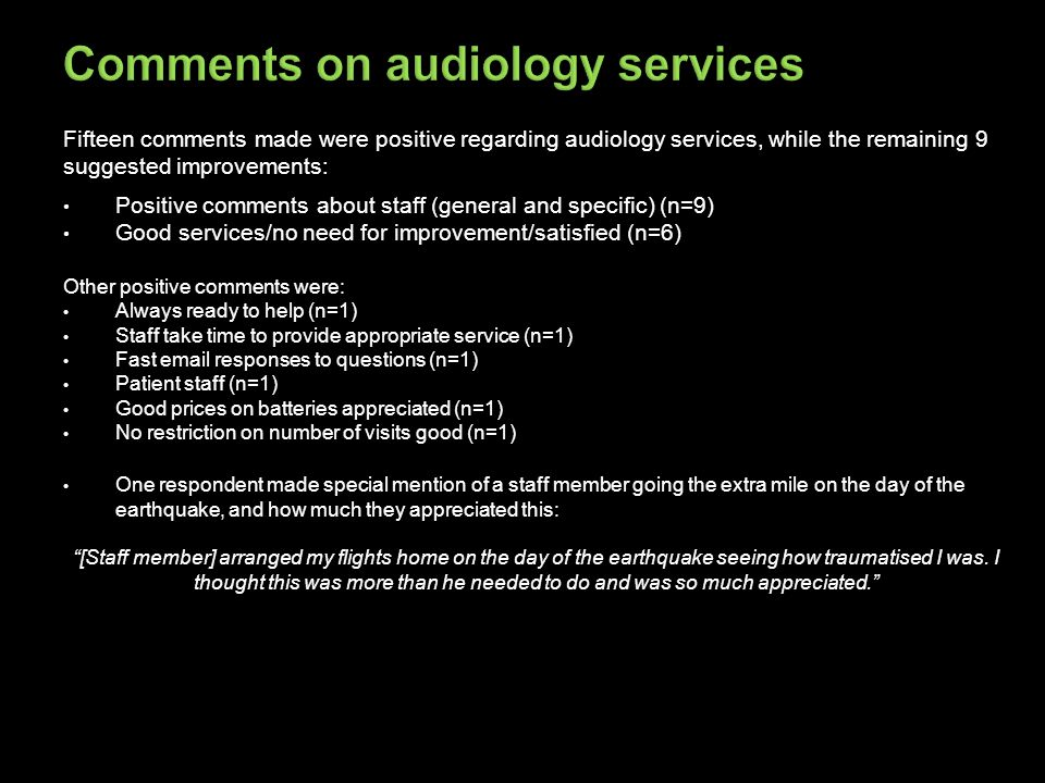 Fifteen comments made were positive regarding audiology services, while the remaining 9 suggested improvements: Positive comments about staff (general and specific) (n=9) Good services/no need for improvement/satisfied (n=6) Other positive comments were: Always ready to help (n=1) Staff take time to provide appropriate service (n=1) Fast email responses to questions (n=1) Patient staff (n=1) Good prices on batteries appreciated (n=1) No restriction on number of visits good (n=1) One respondent made special mention of a staff member going the extra mile on the day of the earthquake, and how much they appreciated this: [Staff member] arranged my flights home on the day of the earthquake seeing how traumatised I was.