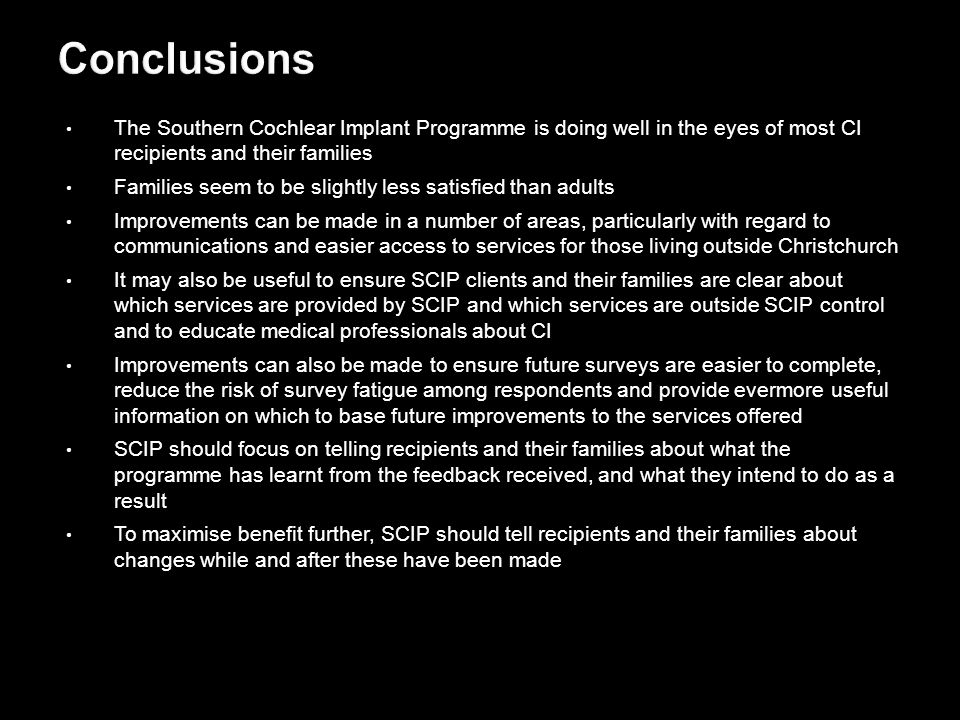 The Southern Cochlear Implant Programme is doing well in the eyes of most CI recipients and their families Families seem to be slightly less satisfied than adults Improvements can be made in a number of areas, particularly with regard to communications and easier access to services for those living outside Christchurch It may also be useful to ensure SCIP clients and their families are clear about which services are provided by SCIP and which services are outside SCIP control and to educate medical professionals about CI Improvements can also be made to ensure future surveys are easier to complete, reduce the risk of survey fatigue among respondents and provide evermore useful information on which to base future improvements to the services offered SCIP should focus on telling recipients and their families about what the programme has learnt from the feedback received, and what they intend to do as a result To maximise benefit further, SCIP should tell recipients and their families about changes while and after these have been made