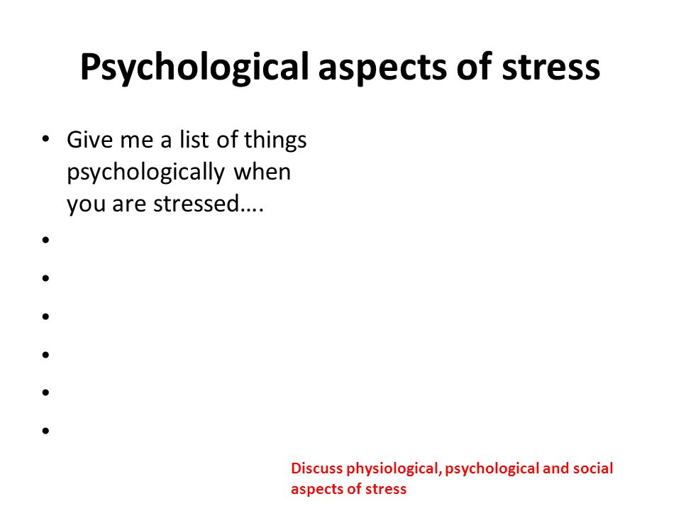 Psychological aspects of stress Give me a list of things psychologically when you are stressed…. Discuss physiological, psychological and social aspec