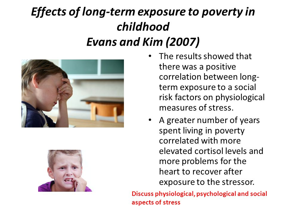 Effects of long-term exposure to poverty in childhood Evans and Kim (2007) The results showed that there was a positive correlation between long- term