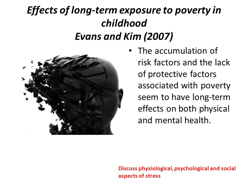 Effects of long-term exposure to poverty in childhood Evans and Kim (2007) The accumulation of risk factors and the lack of protective factors associa