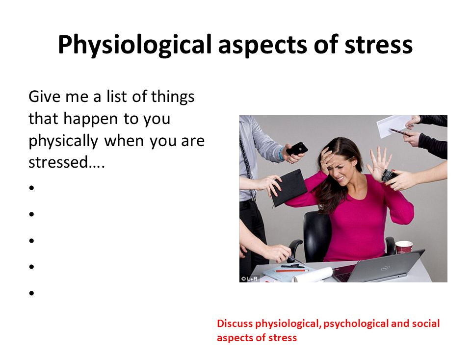 Physiological aspects of stress Give me a list of things that happen to you physically when you are stressed…. Discuss physiological, psychological an