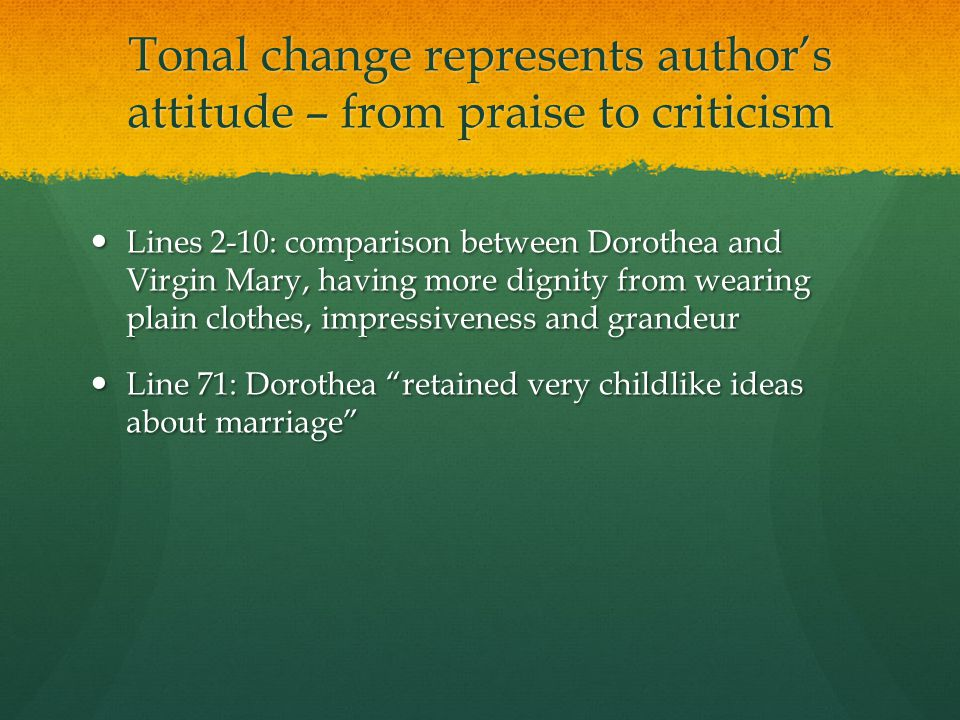 Tonal change represents author's attitude – from praise to criticism Lines 2-10: comparison between Dorothea and Virgin Mary, having more dignity from wearing plain clothes, impressiveness and grandeur Lines 2-10: comparison between Dorothea and Virgin Mary, having more dignity from wearing plain clothes, impressiveness and grandeur Line 71: Dorothea retained very childlike ideas about marriage Line 71: Dorothea retained very childlike ideas about marriage