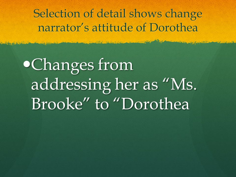 Selection of detail shows change narrator's attitude of Dorothea Changes from addressing her as Ms.
