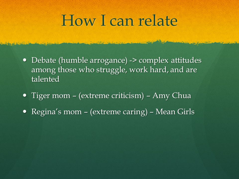 How I can relate Debate (humble arrogance) -> complex attitudes among those who struggle, work hard, and are talented Debate (humble arrogance) -> complex attitudes among those who struggle, work hard, and are talented Tiger mom – (extreme criticism) – Amy Chua Tiger mom – (extreme criticism) – Amy Chua Regina's mom – (extreme caring) – Mean Girls Regina's mom – (extreme caring) – Mean Girls