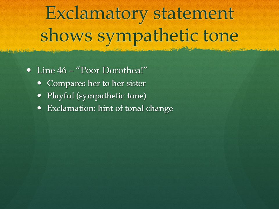 "Exclamatory statement shows sympathetic tone Line 46 – ""Poor Dorothea!"" Line 46 – ""Poor Dorothea!"" Compares her to her sister Compares her to her sist"
