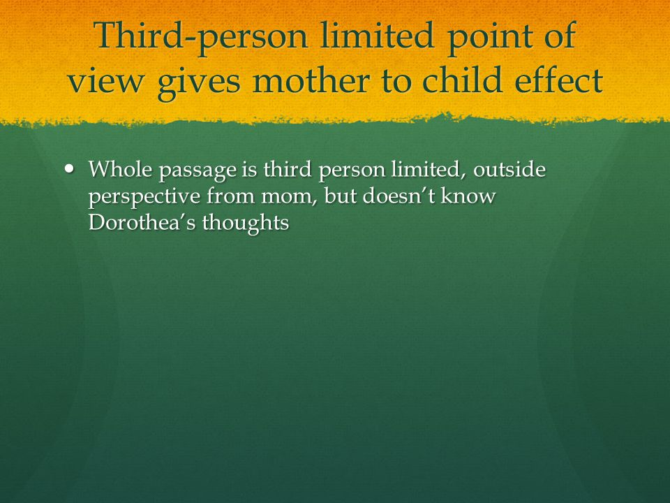 Third-person limited point of view gives mother to child effect Whole passage is third person limited, outside perspective from mom, but doesn't know Dorothea's thoughts Whole passage is third person limited, outside perspective from mom, but doesn't know Dorothea's thoughts