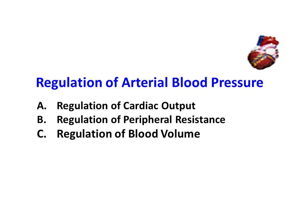 Regulation of Arterial Blood Pressure A.Regulation of Cardiac Output B.Regulation of Peripheral Resistance C.Regulation of Blood Volume
