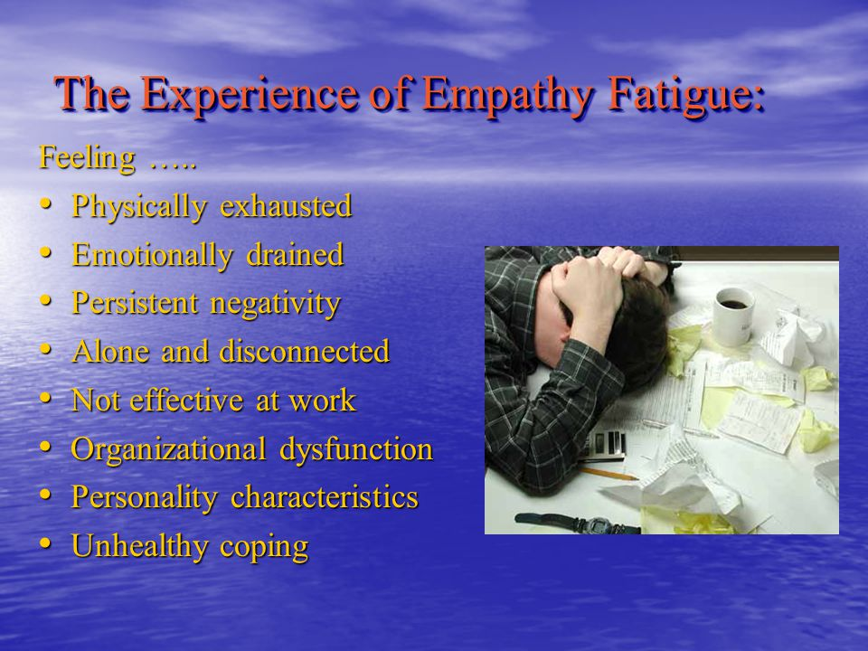 Empathy Fatigue (EF) A dynamic state of physical, psychological, emotional, social, occupational, and spiritual exhaustion that occurs on a continuum, resulting from the helpers' own wounds that are continually revisited by their client's life- stories of chronic illness, mental/physical disability, trauma, grief, and loss.
