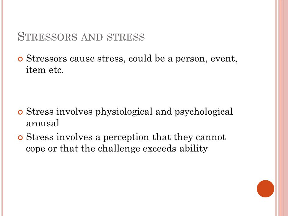 E USTRESS AND DISTRESS Eustress – positive psychological response to a stressor Distress – negative psychological response to a stressor Some stress can be good for us Drive us to excel Raise our alertness, arousal, fire us up etc.