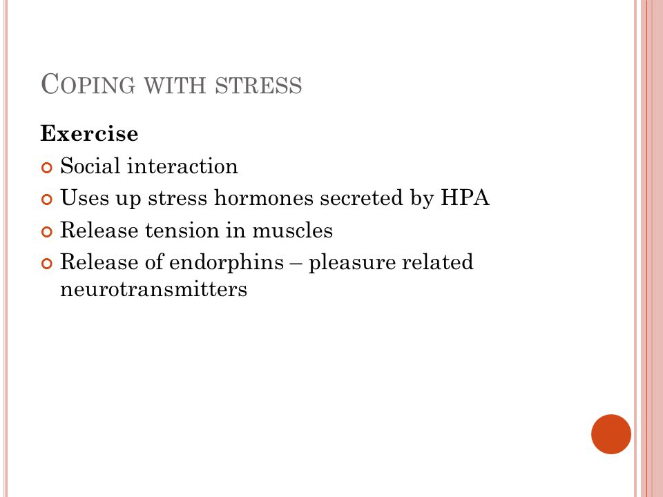 C OPING WITH STRESS Exercise Social interaction Uses up stress hormones secreted by HPA Release tension in muscles Release of endorphins – pleasure re