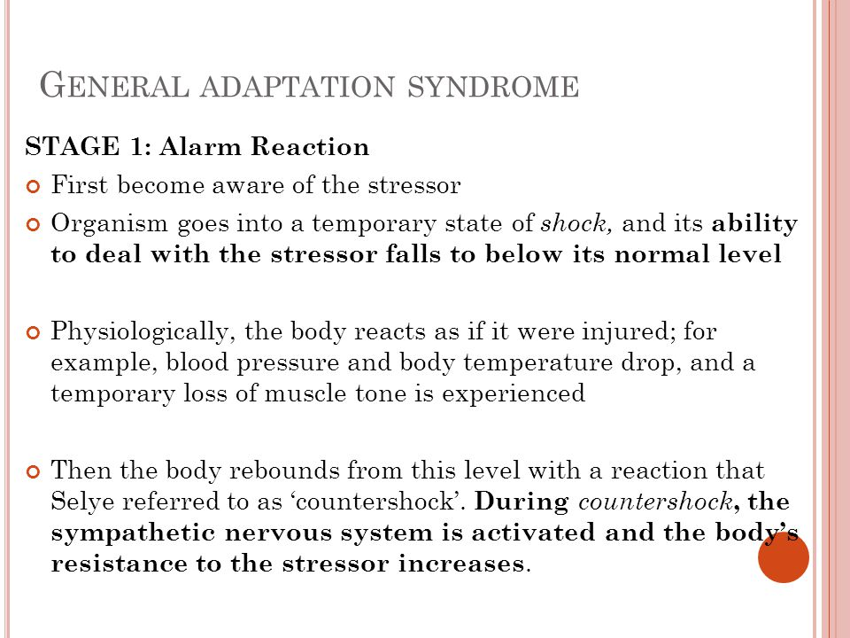 G ENERAL ADAPTATION SYNDROME STAGE 1: Alarm Reaction First become aware of the stressor Organism goes into a temporary state of shock, and its ability to deal with the stressor falls to below its normal level Physiologically, the body reacts as if it were injured; for example, blood pressure and body temperature drop, and a temporary loss of muscle tone is experienced Then the body rebounds from this level with a reaction that Selye referred to as 'countershock'.