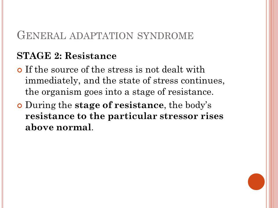 G ENERAL ADAPTATION SYNDROME STAGE 3: Exhaustion If the stressor is not dealt with successfully during the resistance stage, and stress continues, the organism enters a stage of exhaustion.