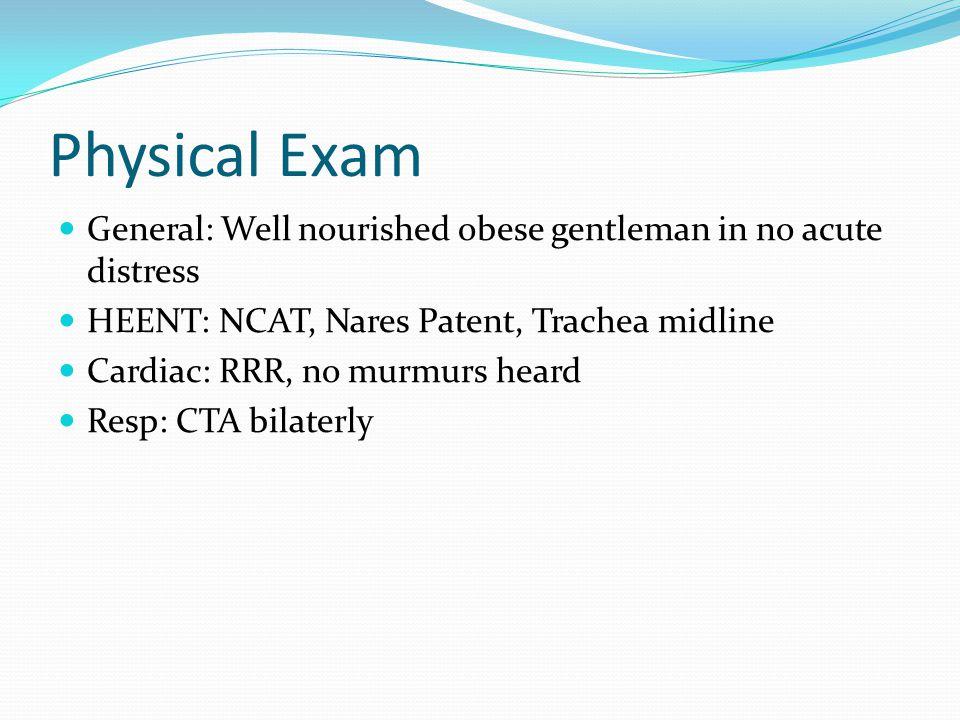 Physical Exam General: Well nourished obese gentleman in no acute distress HEENT: NCAT, Nares Patent, Trachea midline Cardiac: RRR, no murmurs heard Resp: CTA bilaterly