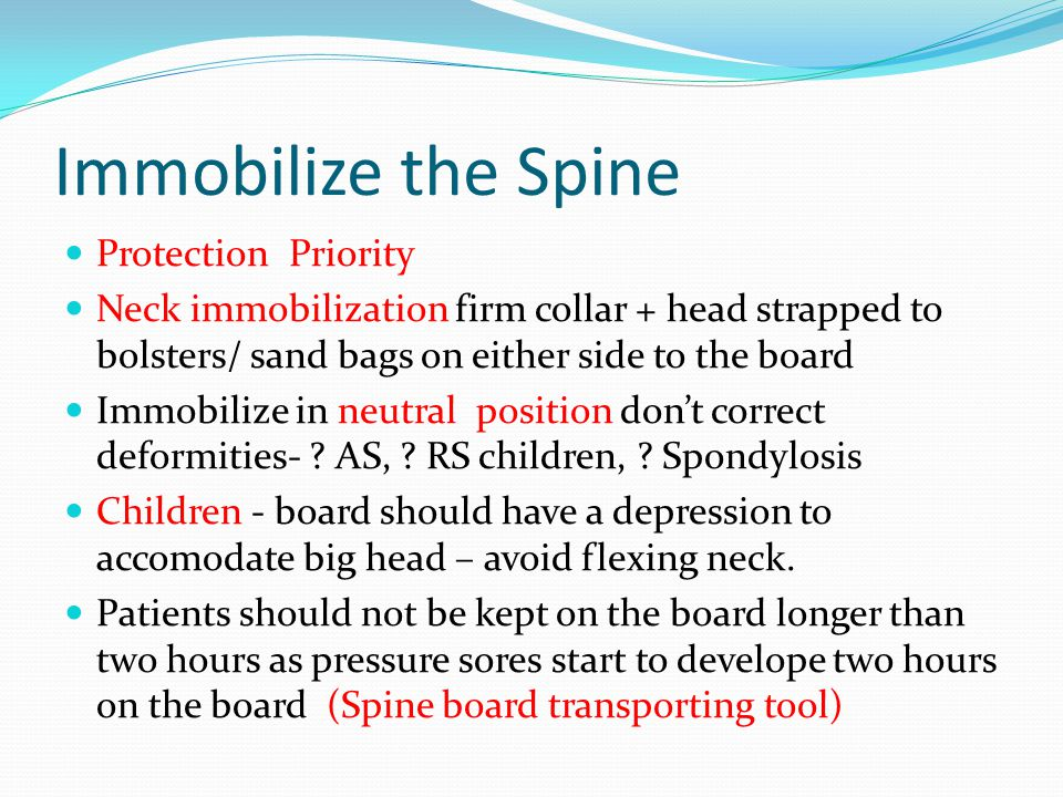 Immobilize the Spine Protection Priority Neck immobilization firm collar + head strapped to bolsters/ sand bags on either side to the board Immobilize in neutral position don't correct deformities- .