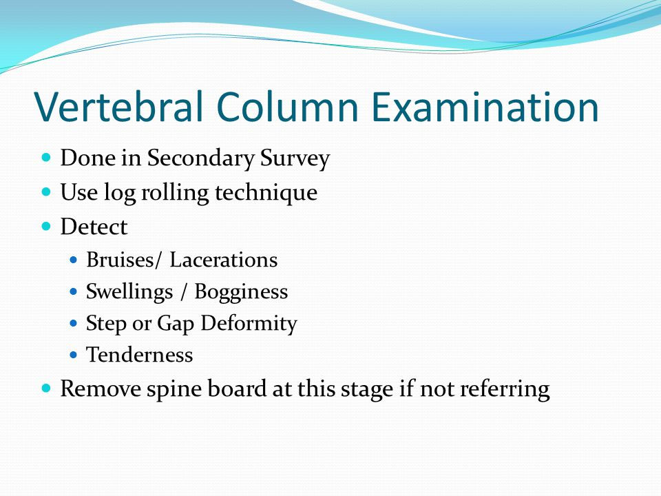 Vertebral Column Examination Done in Secondary Survey Use log rolling technique Detect Bruises/ Lacerations Swellings / Bogginess Step or Gap Deformity Tenderness Remove spine board at this stage if not referring