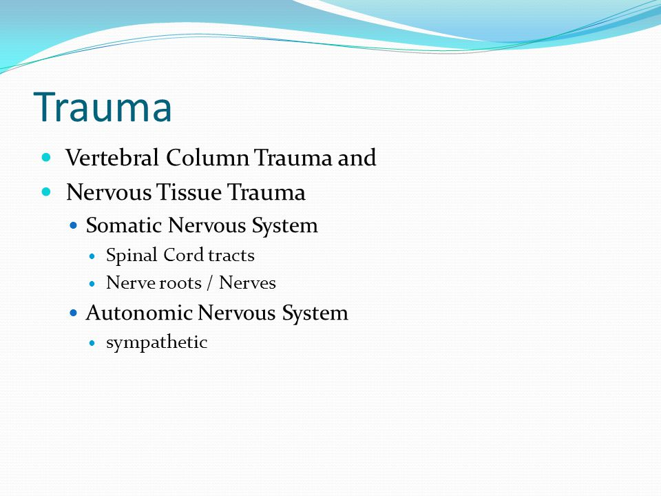 Trauma Vertebral Column Trauma and Nervous Tissue Trauma Somatic Nervous System Spinal Cord tracts Nerve roots / Nerves Autonomic Nervous System sympathetic
