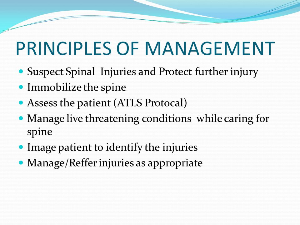PRINCIPLES OF MANAGEMENT Suspect Spinal Injuries and Protect further injury Immobilize the spine Assess the patient (ATLS Protocal) Manage live threatening conditions while caring for spine Image patient to identify the injuries Manage/Reffer injuries as appropriate