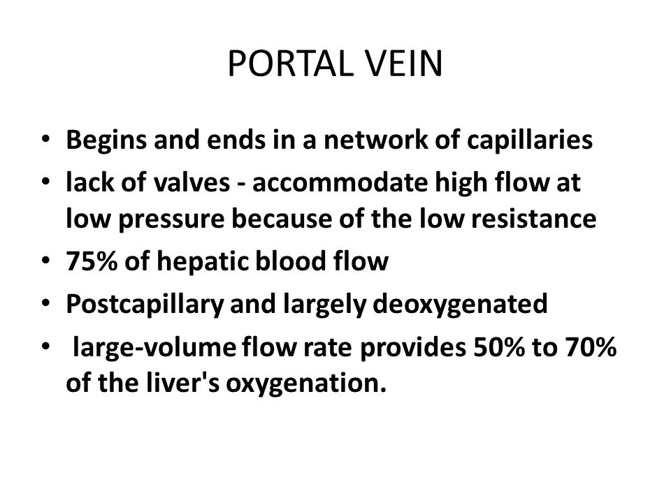 PORTAL VEIN Begins and ends in a network of capillaries lack of valves - accommodate high flow at low pressure because of the low resistance 75% of hepatic blood flow Postcapillary and largely deoxygenated large-volume flow rate provides 50% to 70% of the liver s oxygenation.