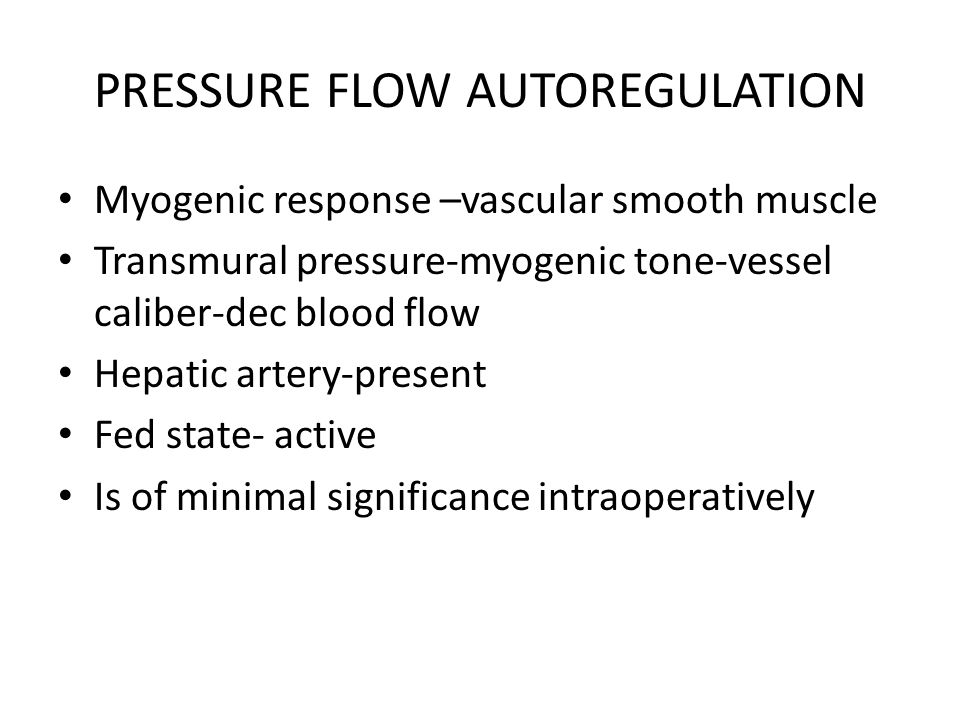PRESSURE FLOW AUTOREGULATION Myogenic response –vascular smooth muscle Transmural pressure-myogenic tone-vessel caliber-dec blood flow Hepatic artery-present Fed state- active Is of minimal significance intraoperatively