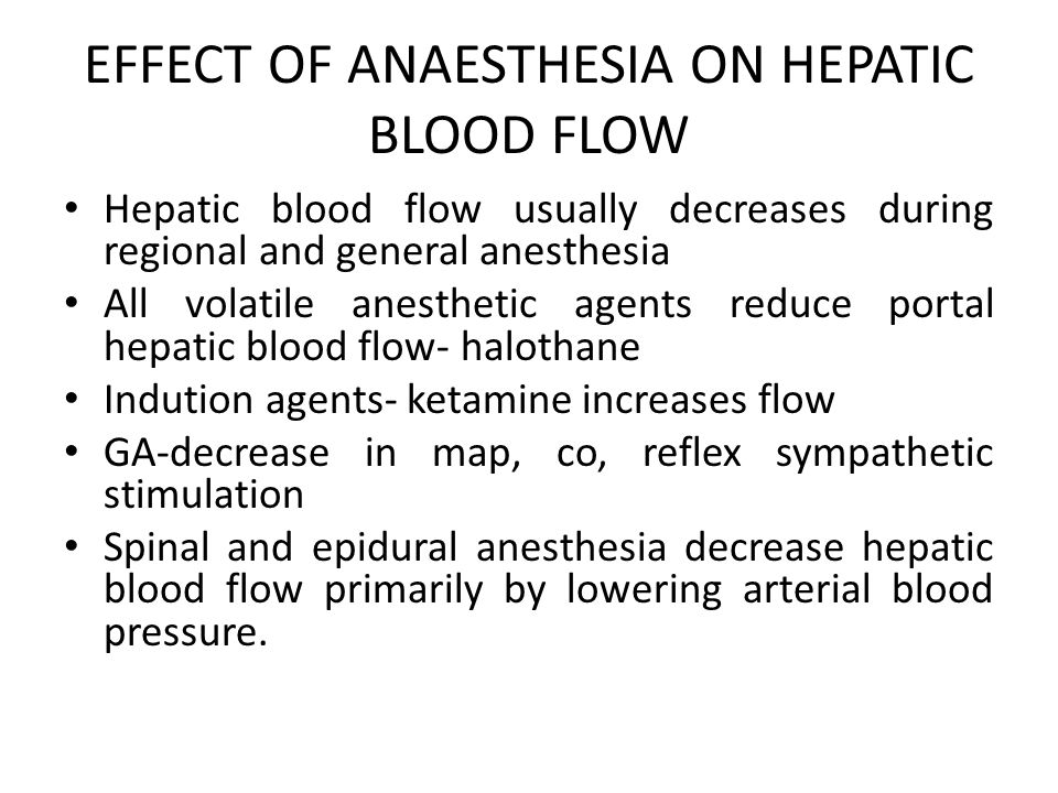 EFFECT OF ANAESTHESIA ON HEPATIC BLOOD FLOW Hepatic blood flow usually decreases during regional and general anesthesia All volatile anesthetic agents reduce portal hepatic blood flow- halothane Indution agents- ketamine increases flow GA-decrease in map, co, reflex sympathetic stimulation Spinal and epidural anesthesia decrease hepatic blood flow primarily by lowering arterial blood pressure.