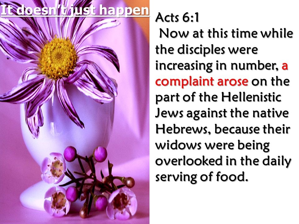 Acts 6:1 Acts 6:1 Now at this time while the disciples were increasing in number, a complaint arose on the part of the Hellenistic Jews against the native Hebrews, because their widows were being overlooked in the daily serving of food.