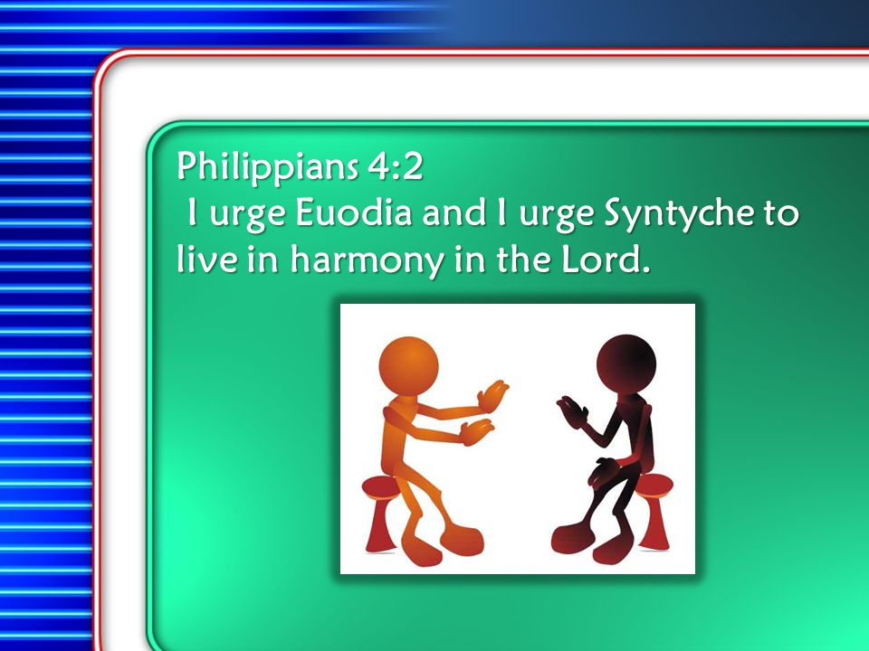 Philippians 4:2 Philippians 4:2 I urge Euodia and I urge Syntyche to live in harmony in the Lord.
