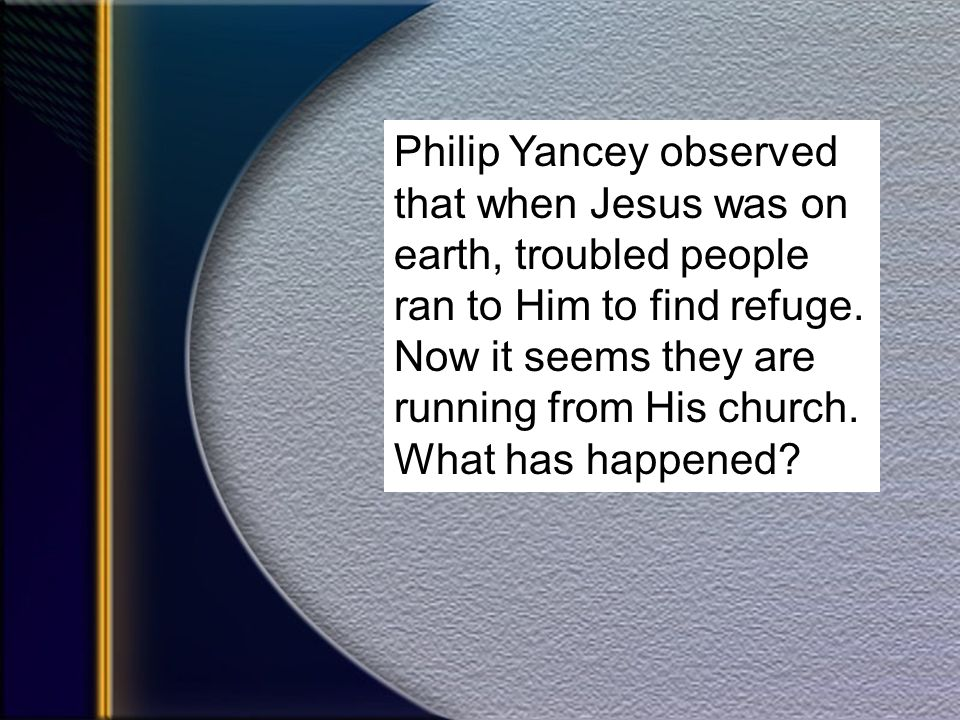Philip Yancey observed that when Jesus was on earth, troubled people ran to Him to find refuge.
