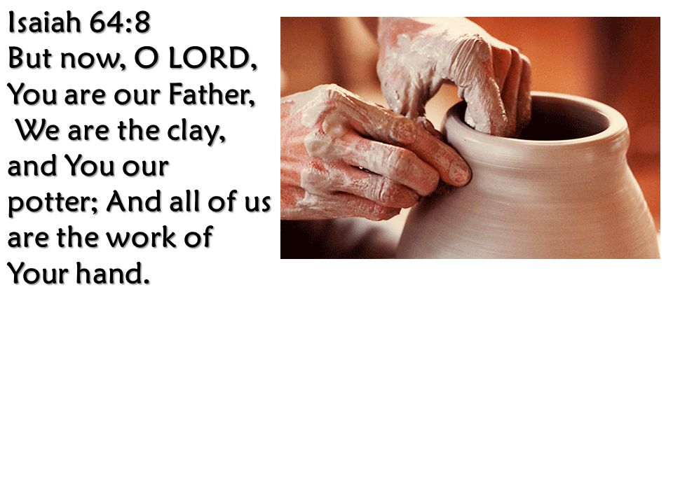 Isaiah 64:8 But now, O LORD, You are our Father, We are the clay, and You our potter; And all of us are the work of Your hand.