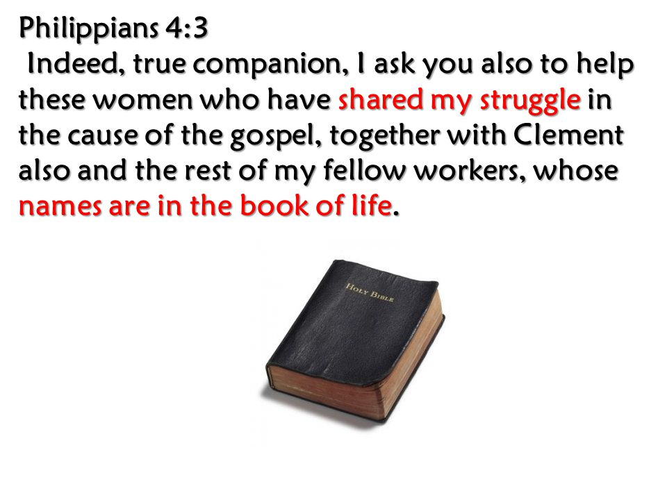 Philippians 4:3 Philippians 4:3 Indeed, true companion, I ask you also to help these women who have shared my struggle in the cause of the gospel, together with Clement also and the rest of my fellow workers, whose names are in the book of life.