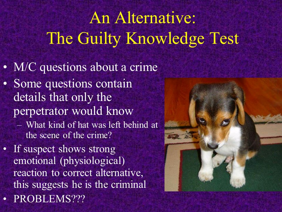 An Alternative: The Guilty Knowledge Test M/C questions about a crime Some questions contain details that only the perpetrator would know –What kind o