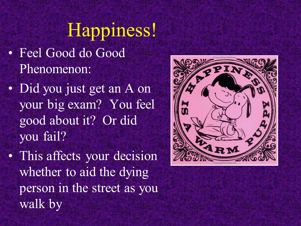 Happiness! Feel Good do Good Phenomenon: Did you just get an A on your big exam? You feel good about it? Or did you fail? This affects your decision w