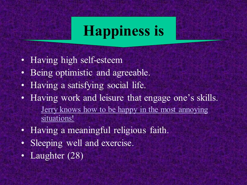 Having high self-esteem Being optimistic and agreeable. Having a satisfying social life. Having work and leisure that engage one's skills. –Jerry know