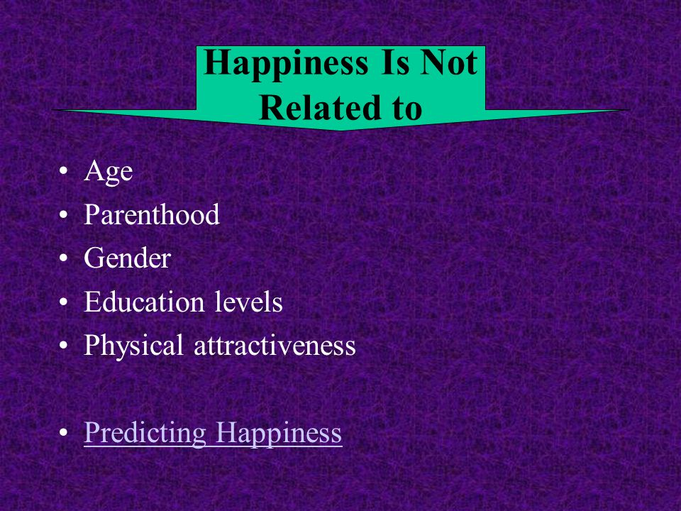 Age Parenthood Gender Education levels Physical attractiveness Predicting Happiness Happiness Is Not Related to