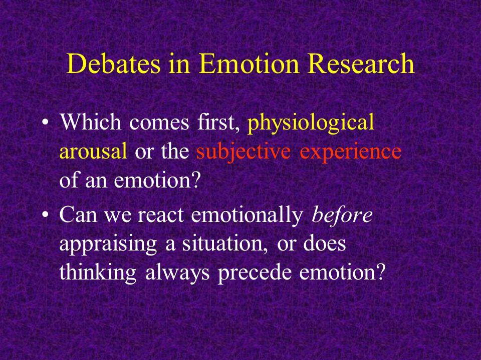 Debates in Emotion Research Which comes first, physiological arousal or the subjective experience of an emotion.