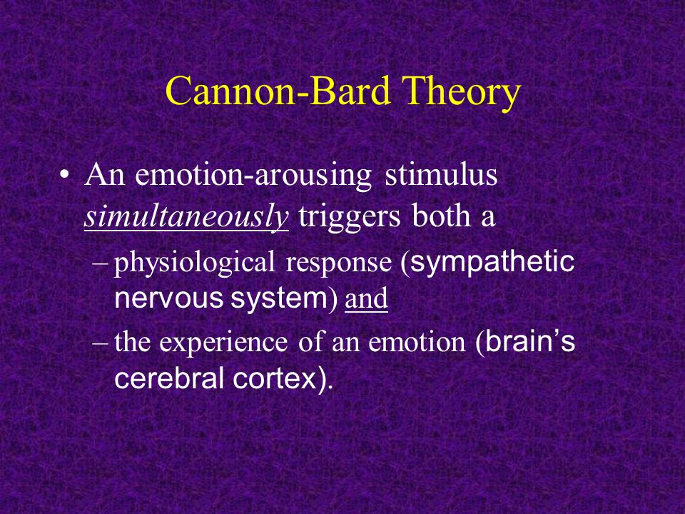 Cannon-Bard Theory An emotion-arousing stimulus simultaneously triggers both a –physiological response ( sympathetic nervous system ) and –the experie