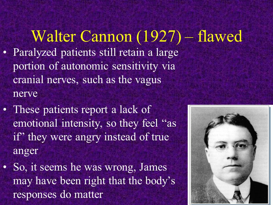 Walter Cannon (1927) – flawed Paralyzed patients still retain a large portion of autonomic sensitivity via cranial nerves, such as the vagus nerve These patients report a lack of emotional intensity, so they feel as if they were angry instead of true anger So, it seems he was wrong, James may have been right that the body's responses do matter
