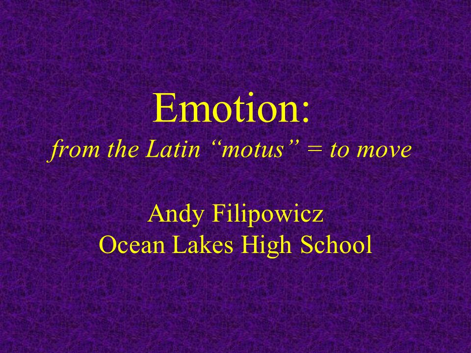 """Emotion: from the Latin """"motus"""" = to move Andy Filipowicz Ocean Lakes High School"""