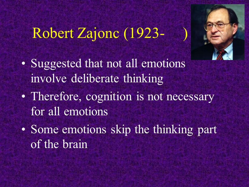 Robert Zajonc (1923- ) Suggested that not all emotions involve deliberate thinking Therefore, cognition is not necessary for all emotions Some emotions skip the thinking part of the brain
