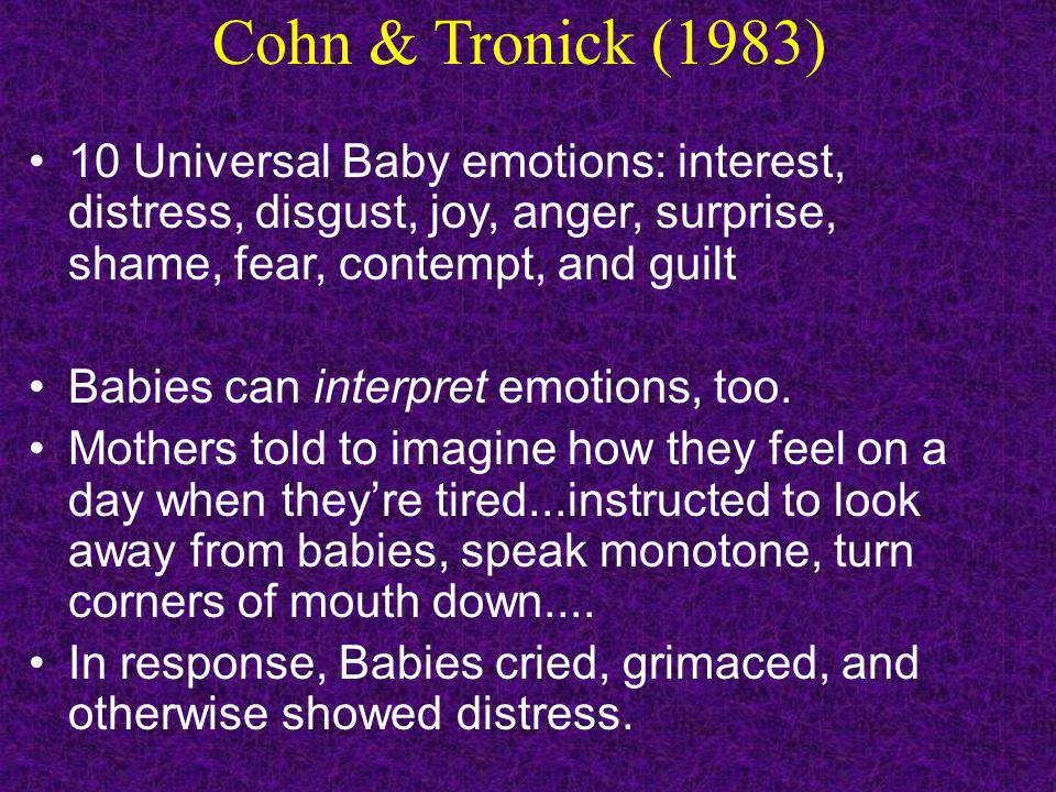 Cohn & Tronick (1983) 10 Universal Baby emotions: interest, distress, disgust, joy, anger, surprise, shame, fear, contempt, and guilt Babies can inter