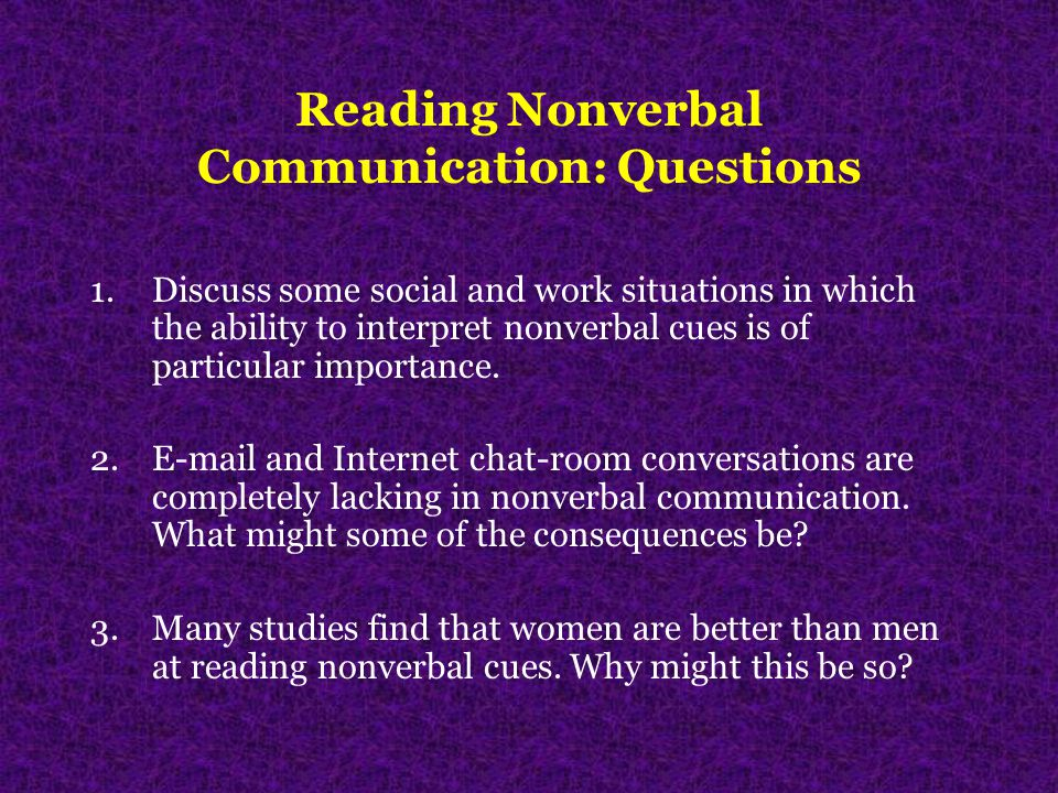Reading Nonverbal Communication: Questions 1.Discuss some social and work situations in which the ability to interpret nonverbal cues is of particular