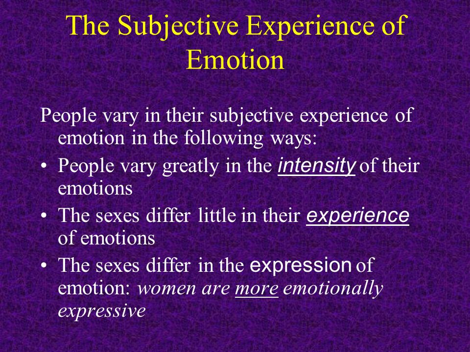 The Subjective Experience of Emotion People vary in their subjective experience of emotion in the following ways: People vary greatly in the intensity