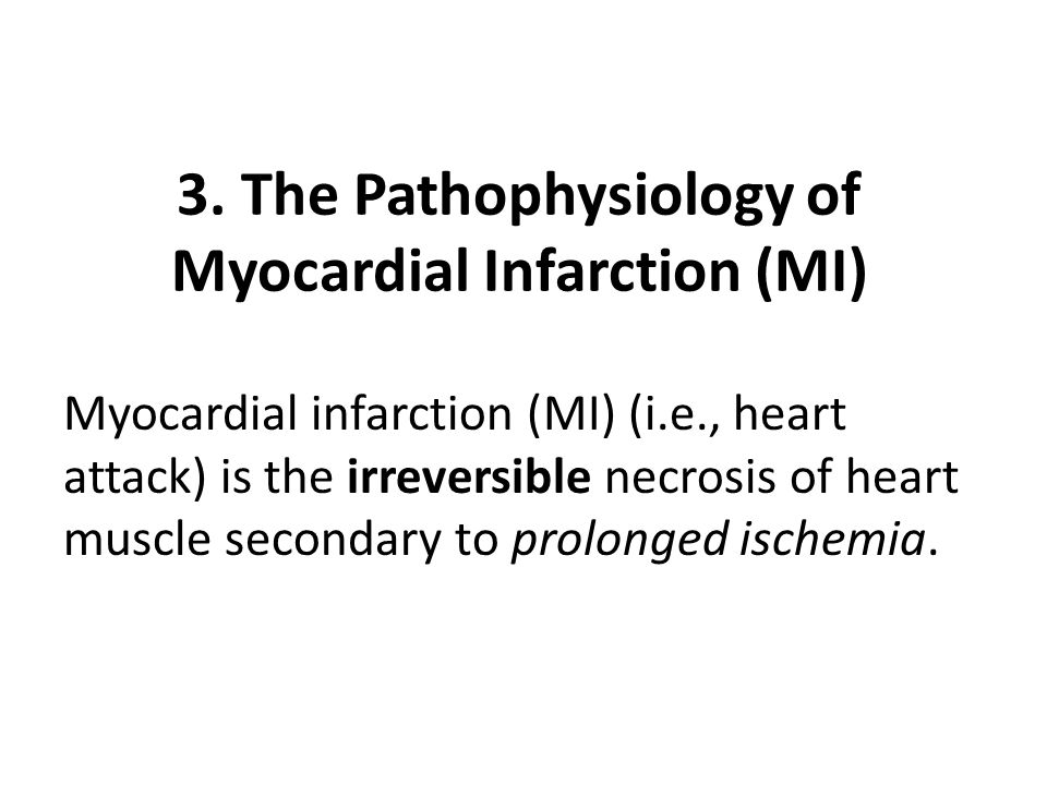 3. The Pathophysiology of Myocardial Infarction (MI) Myocardial infarction (MI) (i.e., heart attack) is the irreversible necrosis of heart muscle seco