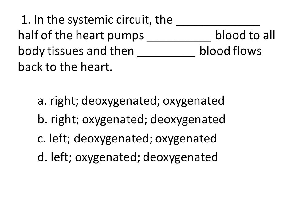 1. In the systemic circuit, the _____________ half of the heart pumps __________ blood to all body tissues and then _________ blood flows back to the