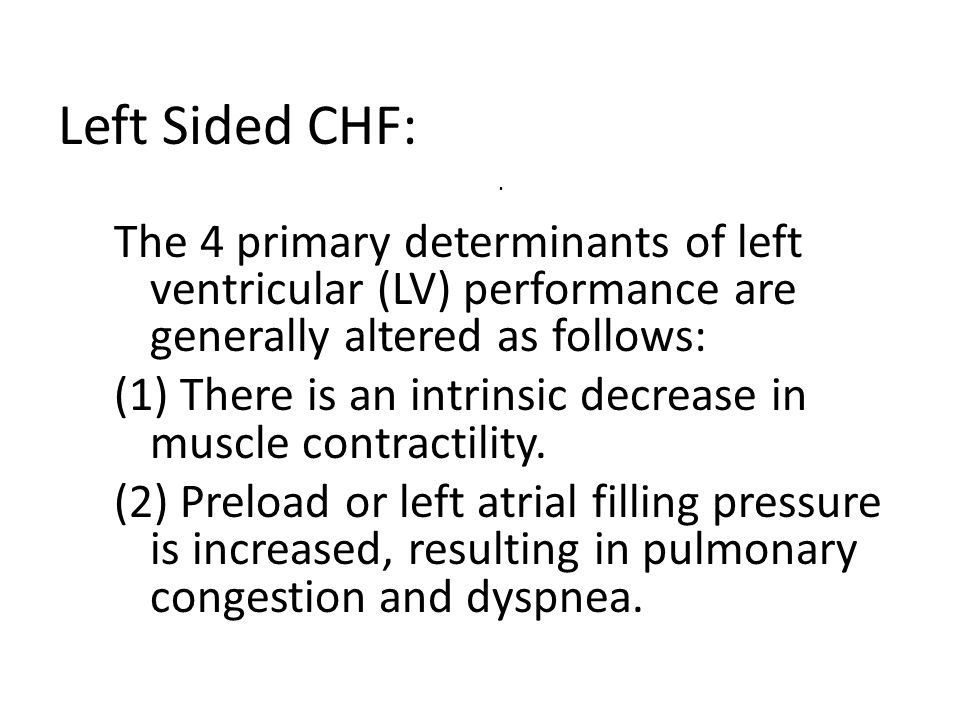 Left Sided CHF: The 4 primary determinants of left ventricular (LV) performance are generally altered as follows: (1) There is an intrinsic decrease i