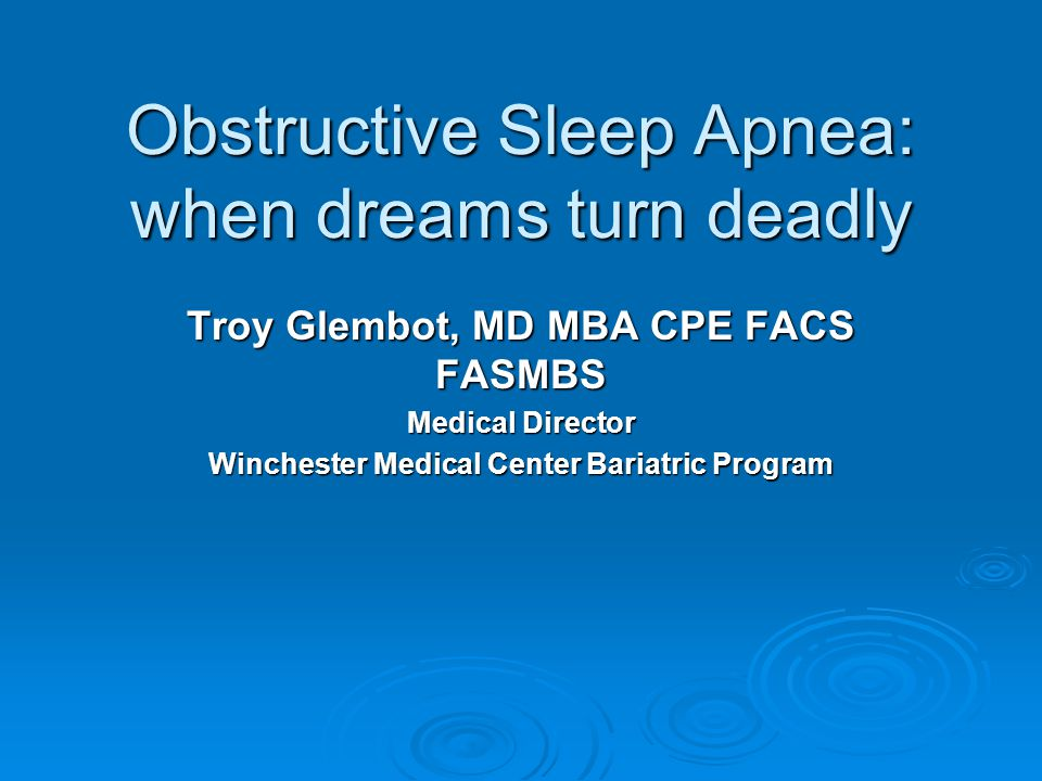 Obstructive Sleep Apnea: when dreams turn deadly Troy Glembot, MD MBA CPE FACS FASMBS Medical Director Winchester Medical Center Bariatric Program