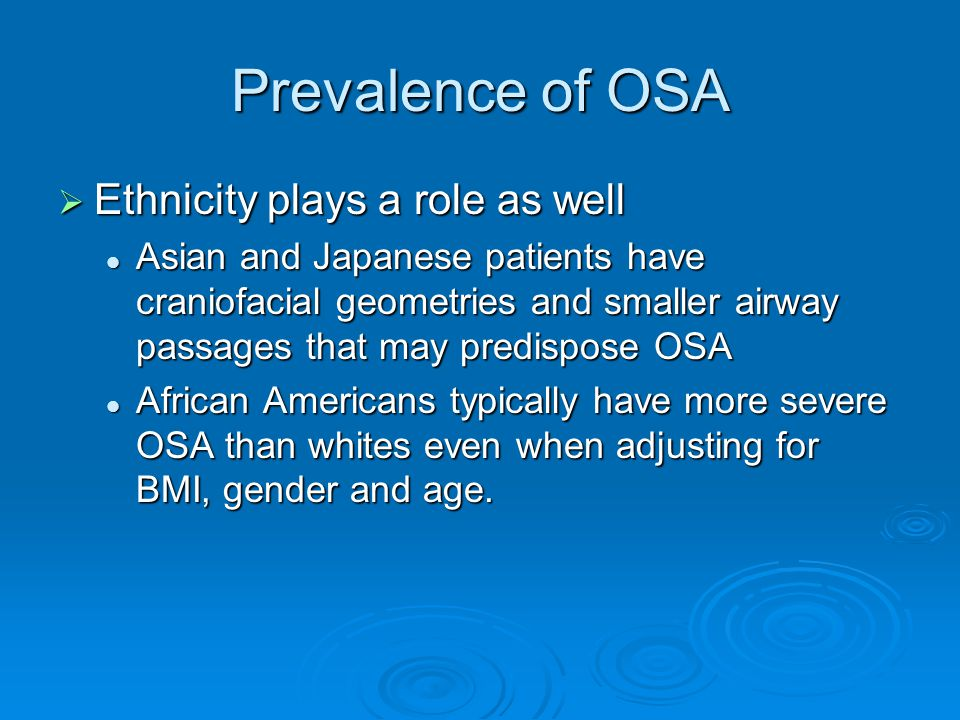 Prevalence of OSA  Ethnicity plays a role as well Asian and Japanese patients have craniofacial geometries and smaller airway passages that may predispose OSA Asian and Japanese patients have craniofacial geometries and smaller airway passages that may predispose OSA African Americans typically have more severe OSA than whites even when adjusting for BMI, gender and age.
