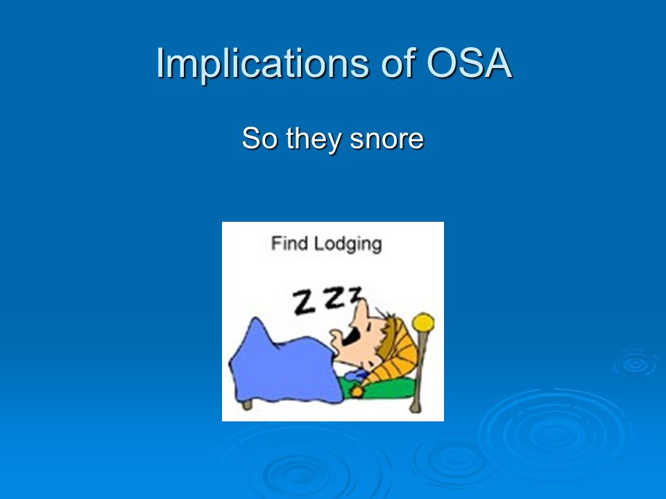 Implications of OSA So they snore